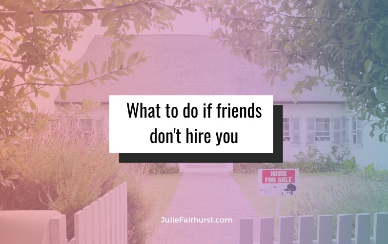 Why would a friend or family member not use you for their real estate needs?